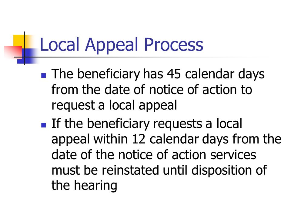 Local Appeal Process The beneficiary has 45 calendar days from the date of notice of action to request a local appeal If the beneficiary requests a local appeal within 12 calendar days from the date of the notice of action services must be reinstated until disposition of the hearing