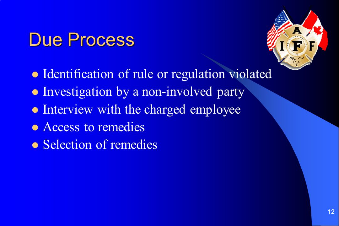 12 Due Process Identification of rule or regulation violated Investigation by a non-involved party Interview with the charged employee Access to remed