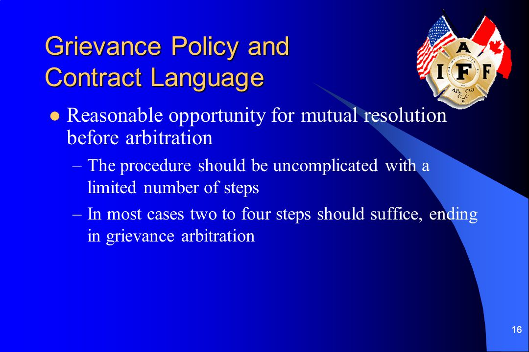 16 Grievance Policy and Contract Language Reasonable opportunity for mutual resolution before arbitration –The procedure should be uncomplicated with a limited number of steps –In most cases two to four steps should suffice, ending in grievance arbitration