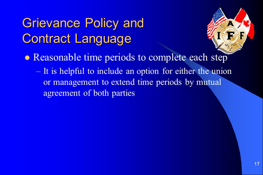 17 Grievance Policy and Contract Language Reasonable time periods to complete each step –It is helpful to include an option for either the union or management to extend time periods by mutual agreement of both parties