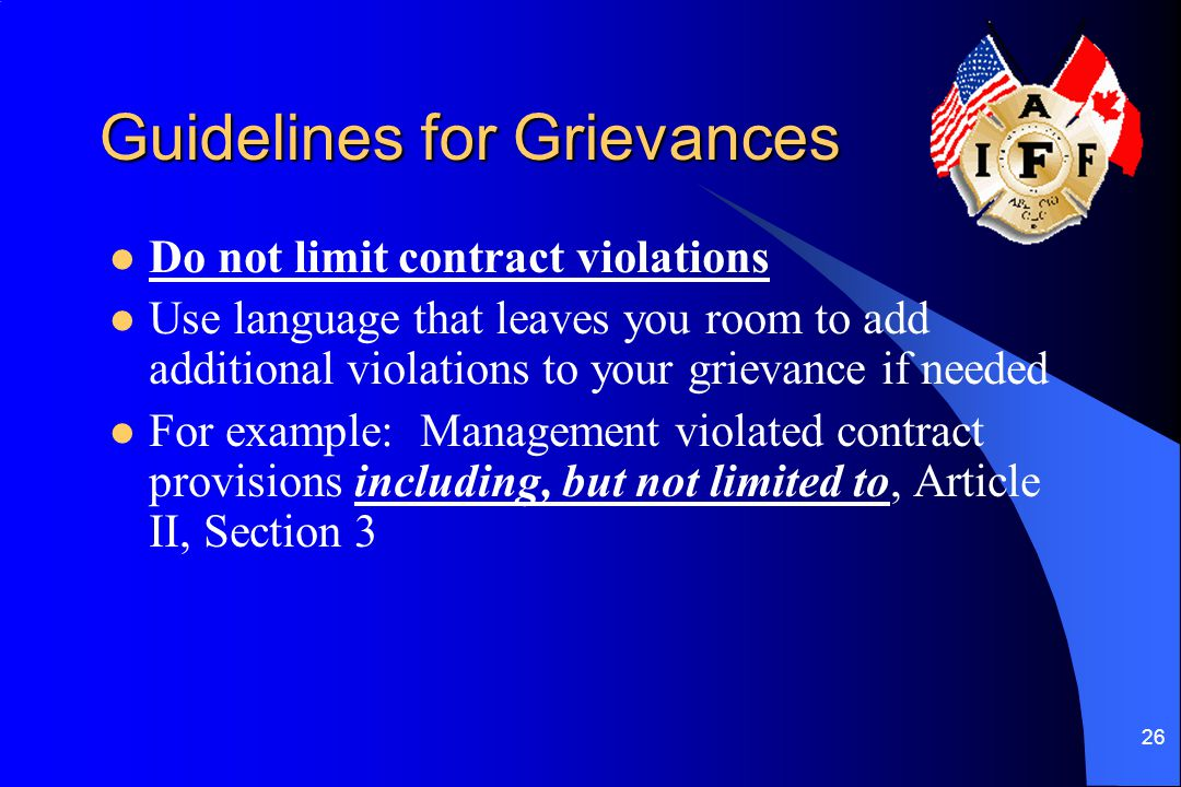 26 Guidelines for Grievances Do not limit contract violations Use language that leaves you room to add additional violations to your grievance if need