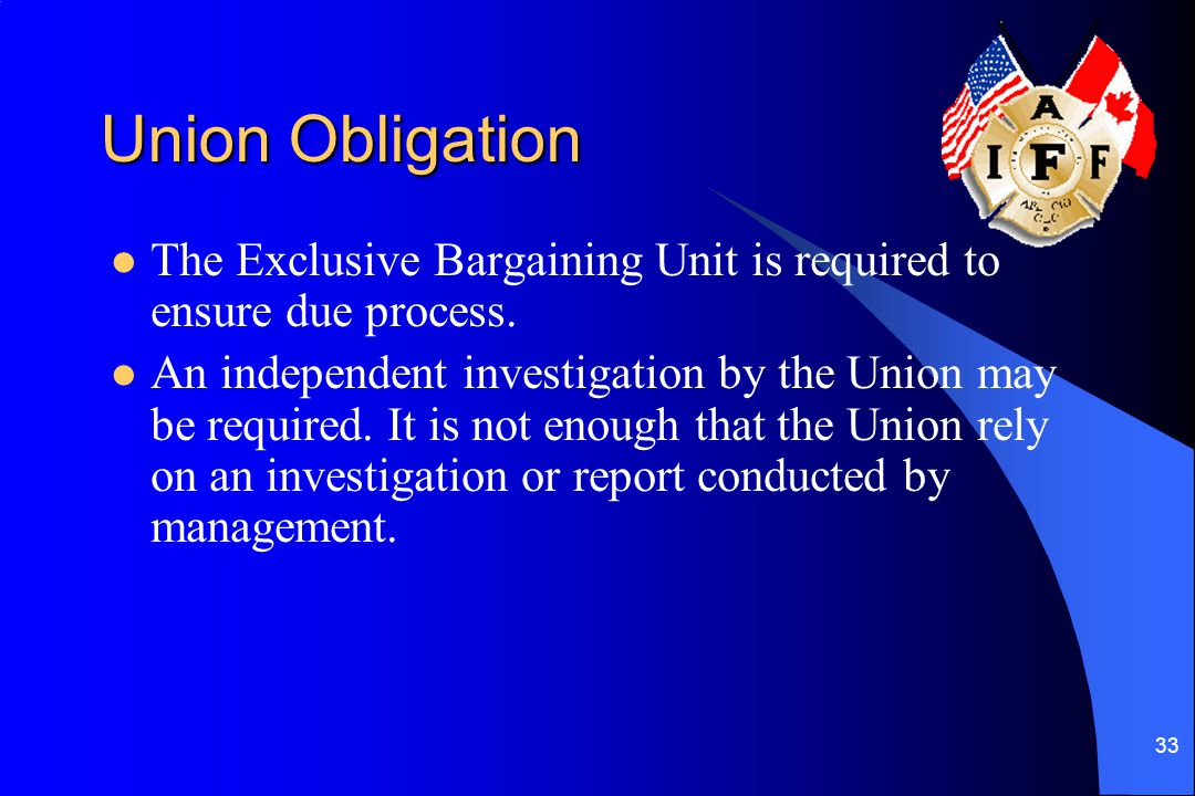 33 Union Obligation The Exclusive Bargaining Unit is required to ensure due process.
