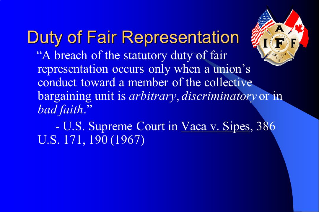 Duty of Fair Representation A breach of the statutory duty of fair representation occurs only when a union's conduct toward a member of the collective bargaining unit is arbitrary, discriminatory or in bad faith. - U.S.