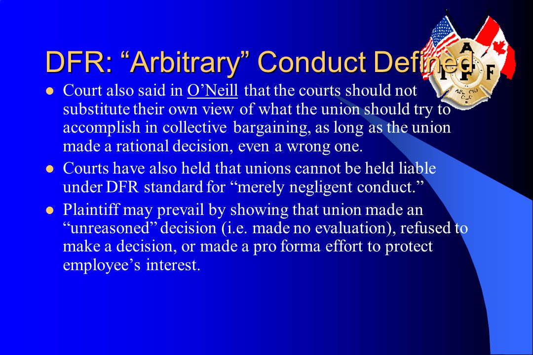 DFR: Arbitrary Conduct Defined Court also said in O'Neill that the courts should not substitute their own view of what the union should try to accomplish in collective bargaining, as long as the union made a rational decision, even a wrong one.