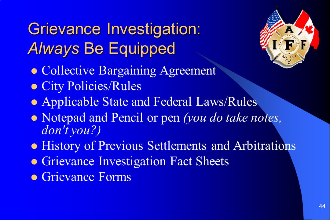 44 Grievance Investigation: Always Be Equipped Collective Bargaining Agreement City Policies/Rules Applicable State and Federal Laws/Rules Notepad and Pencil or pen (you do take notes, don t you?) History of Previous Settlements and Arbitrations Grievance Investigation Fact Sheets Grievance Forms