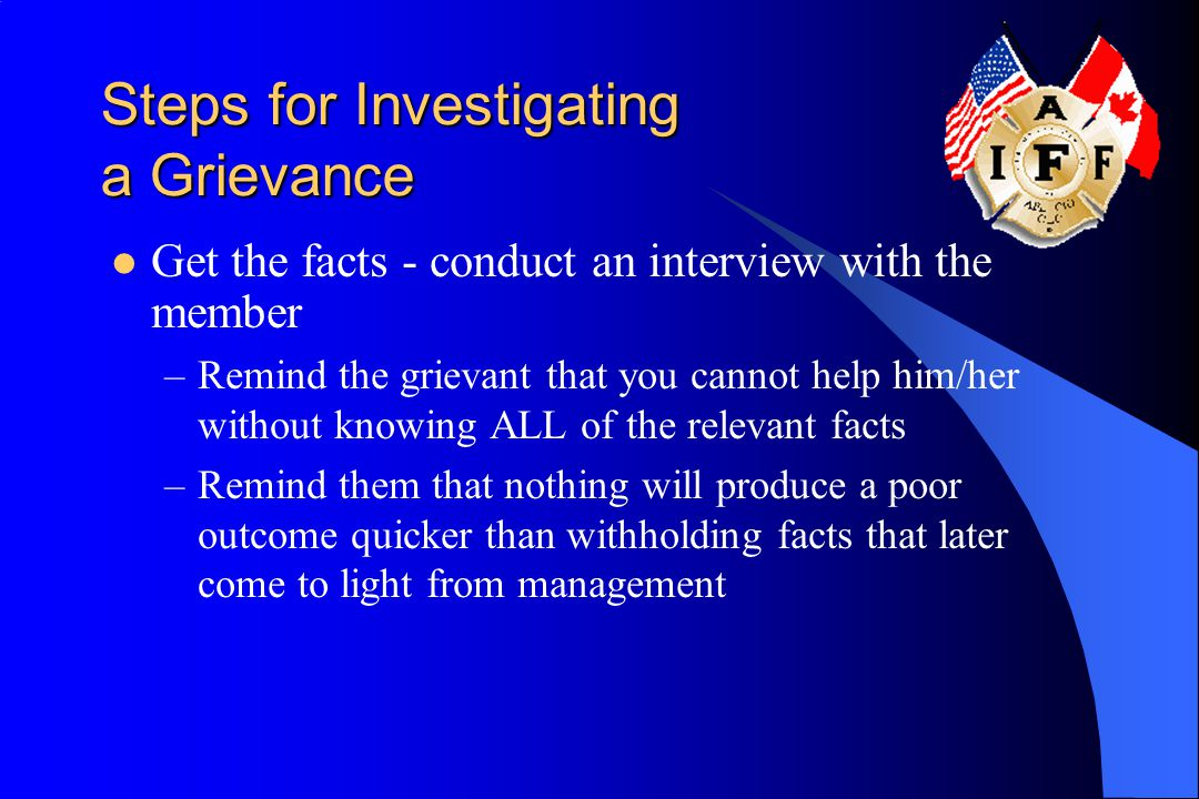 Steps for Investigating a Grievance Get the facts - conduct an interview with the member –Remind the grievant that you cannot help him/her without knowing ALL of the relevant facts –Remind them that nothing will produce a poor outcome quicker than withholding facts that later come to light from management
