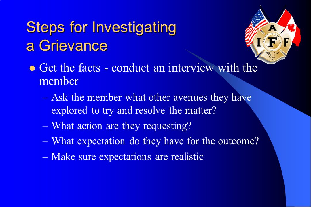 Steps for Investigating a Grievance Get the facts - conduct an interview with the member –Ask the member what other avenues they have explored to try and resolve the matter.