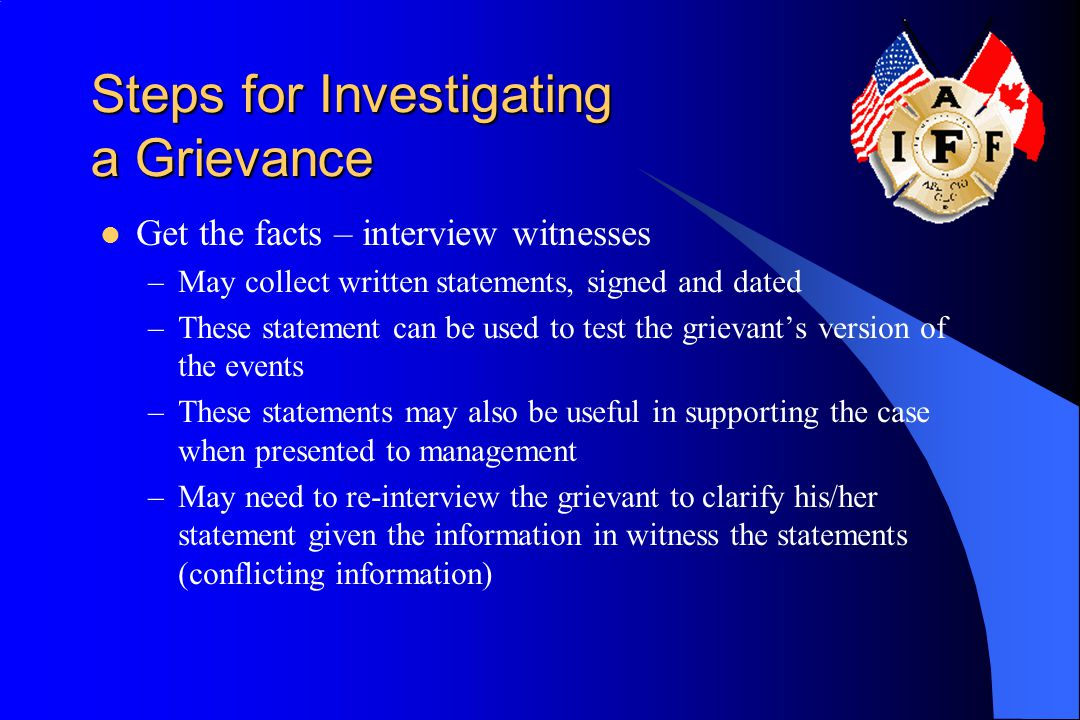 Steps for Investigating a Grievance Get the facts – interview witnesses –May collect written statements, signed and dated –These statement can be used to test the grievant's version of the events –These statements may also be useful in supporting the case when presented to management –May need to re-interview the grievant to clarify his/her statement given the information in witness the statements (conflicting information)