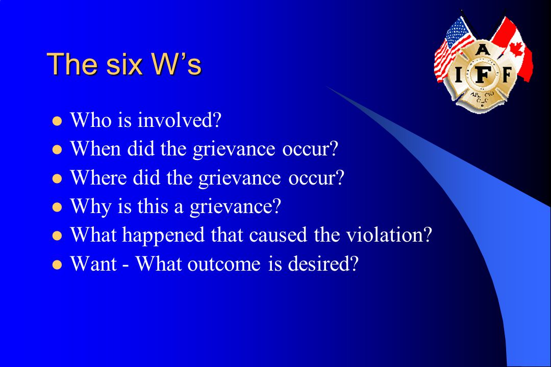 The six W's Who is involved.When did the grievance occur.