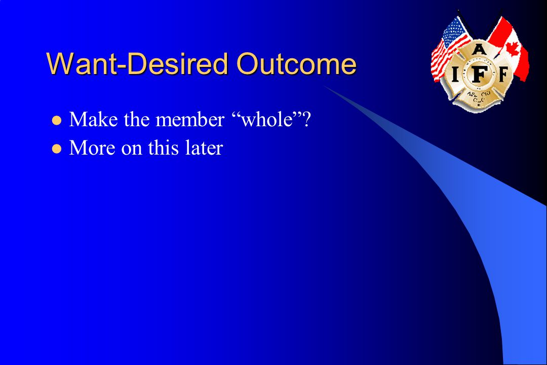 Want-Desired Outcome Make the member whole ? More on this later