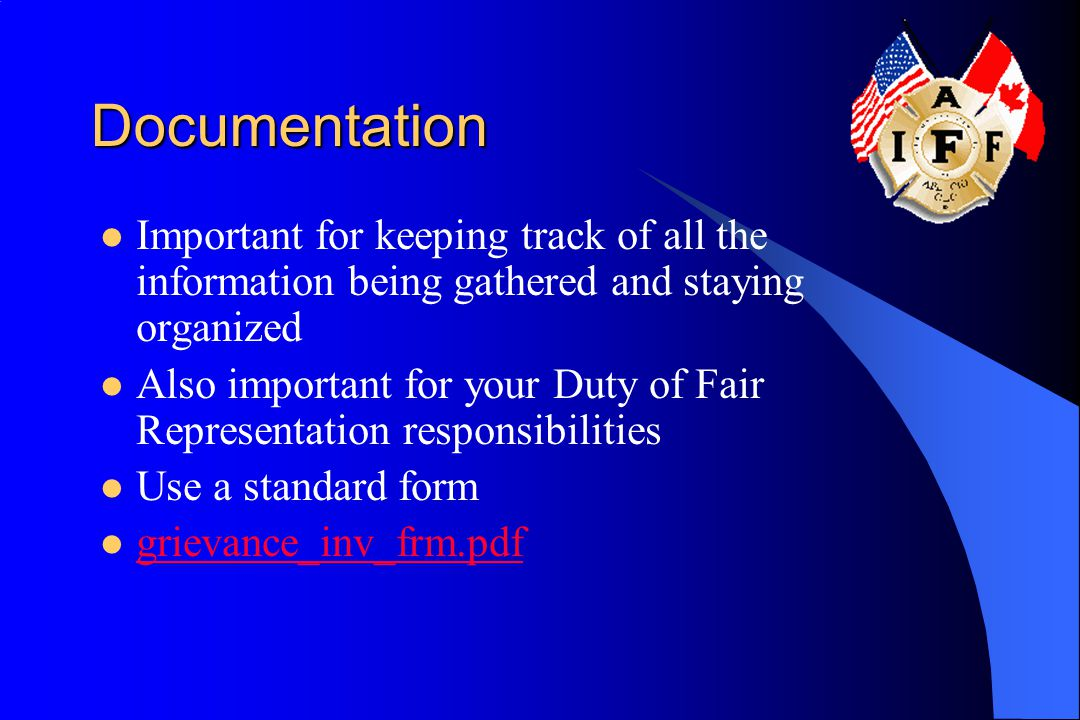 Documentation Important for keeping track of all the information being gathered and staying organized Also important for your Duty of Fair Representat