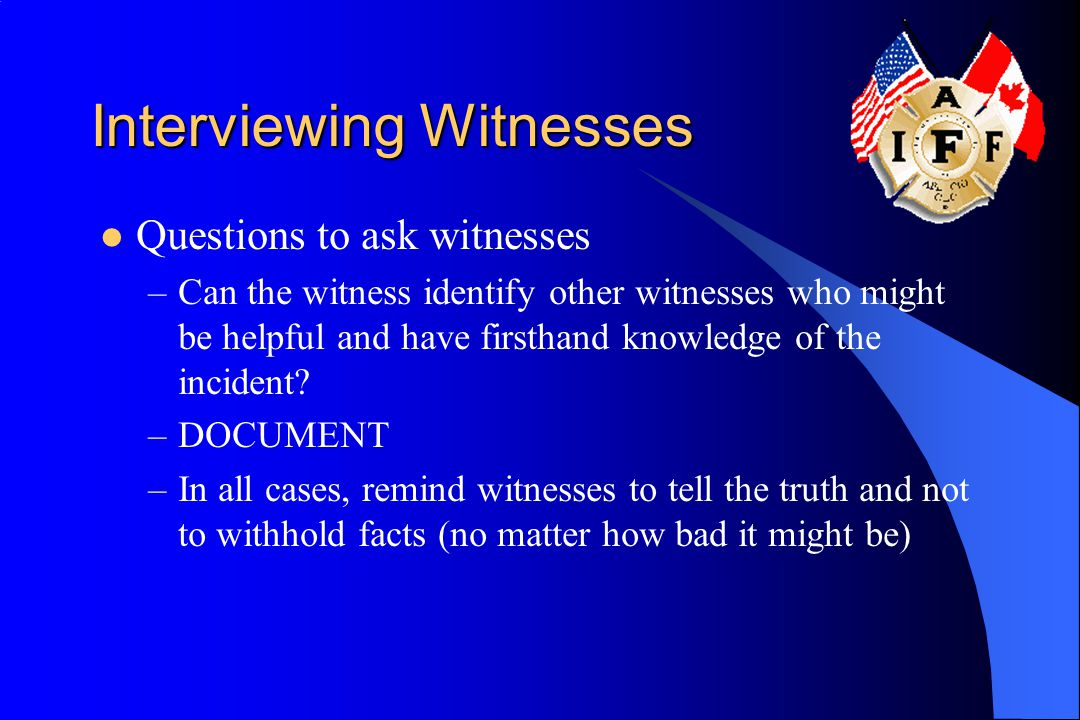 Interviewing Witnesses Questions to ask witnesses –Can the witness identify other witnesses who might be helpful and have firsthand knowledge of the i