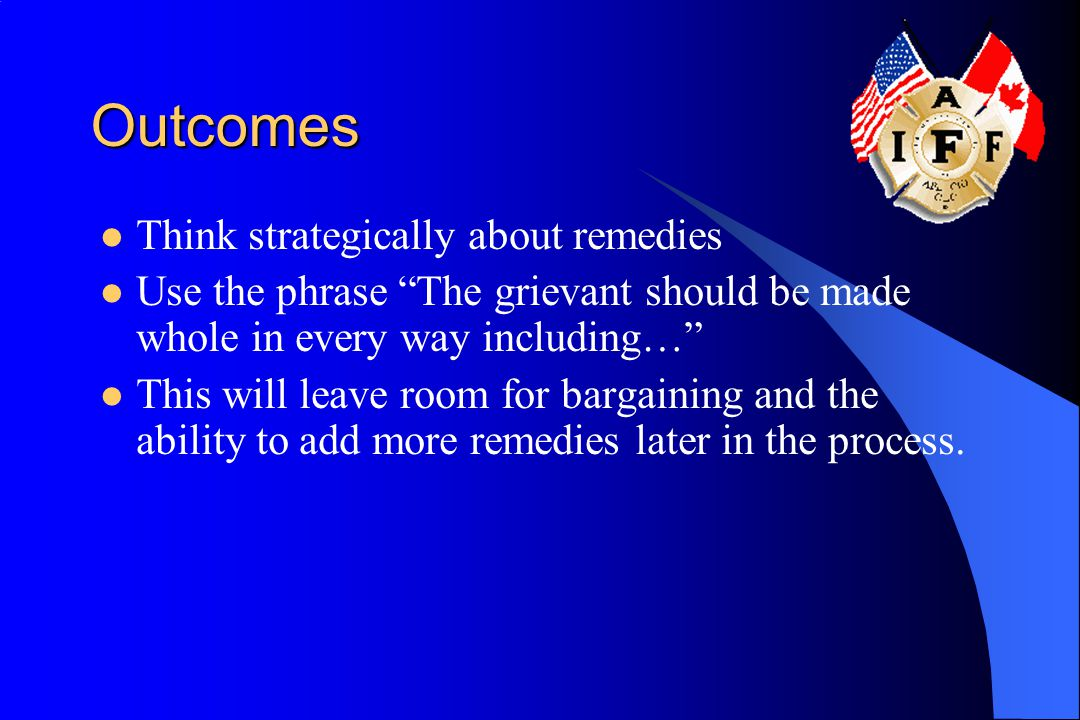 Outcomes Think strategically about remedies Use the phrase The grievant should be made whole in every way including… This will leave room for bargaining and the ability to add more remedies later in the process.
