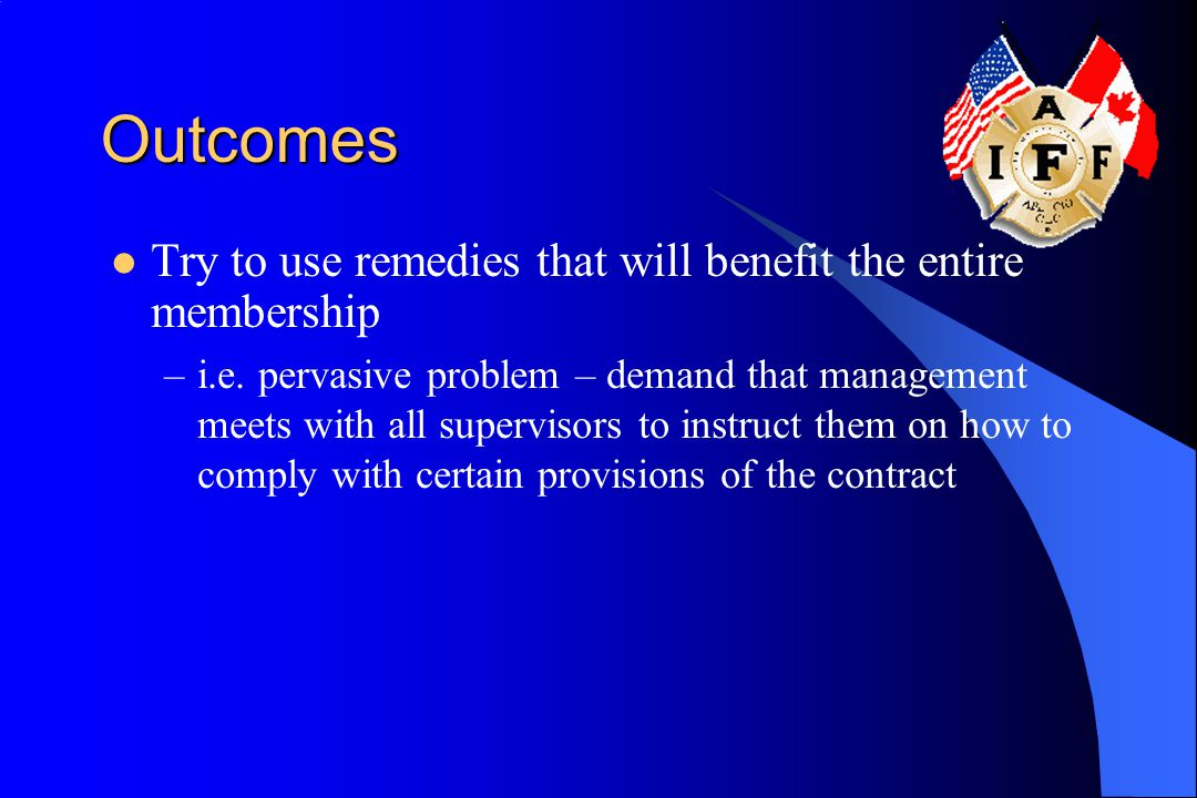 Outcomes Try to use remedies that will benefit the entire membership –i.e. pervasive problem – demand that management meets with all supervisors to in