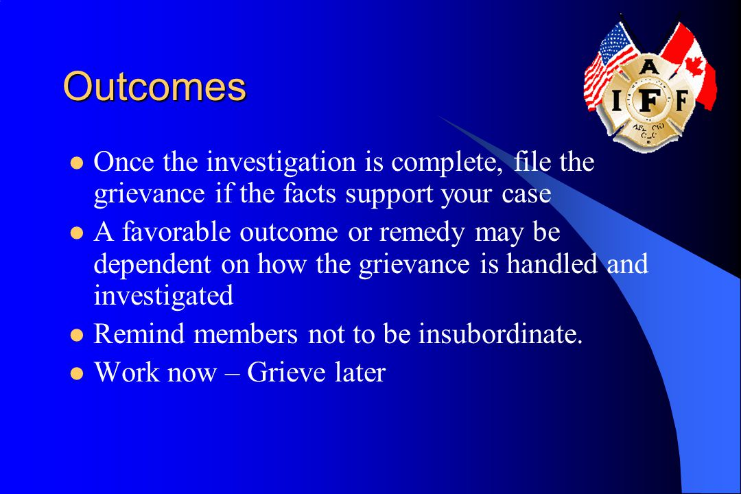 Outcomes Once the investigation is complete, file the grievance if the facts support your case A favorable outcome or remedy may be dependent on how the grievance is handled and investigated Remind members not to be insubordinate.