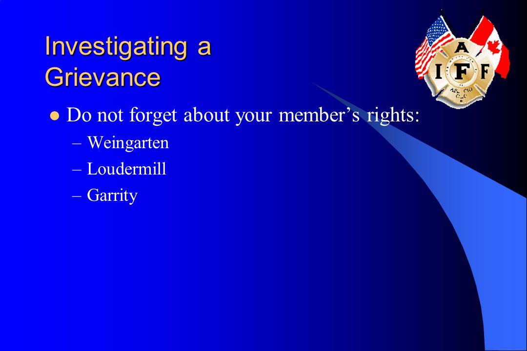 Investigating a Grievance Do not forget about your member's rights: –Weingarten –Loudermill –Garrity