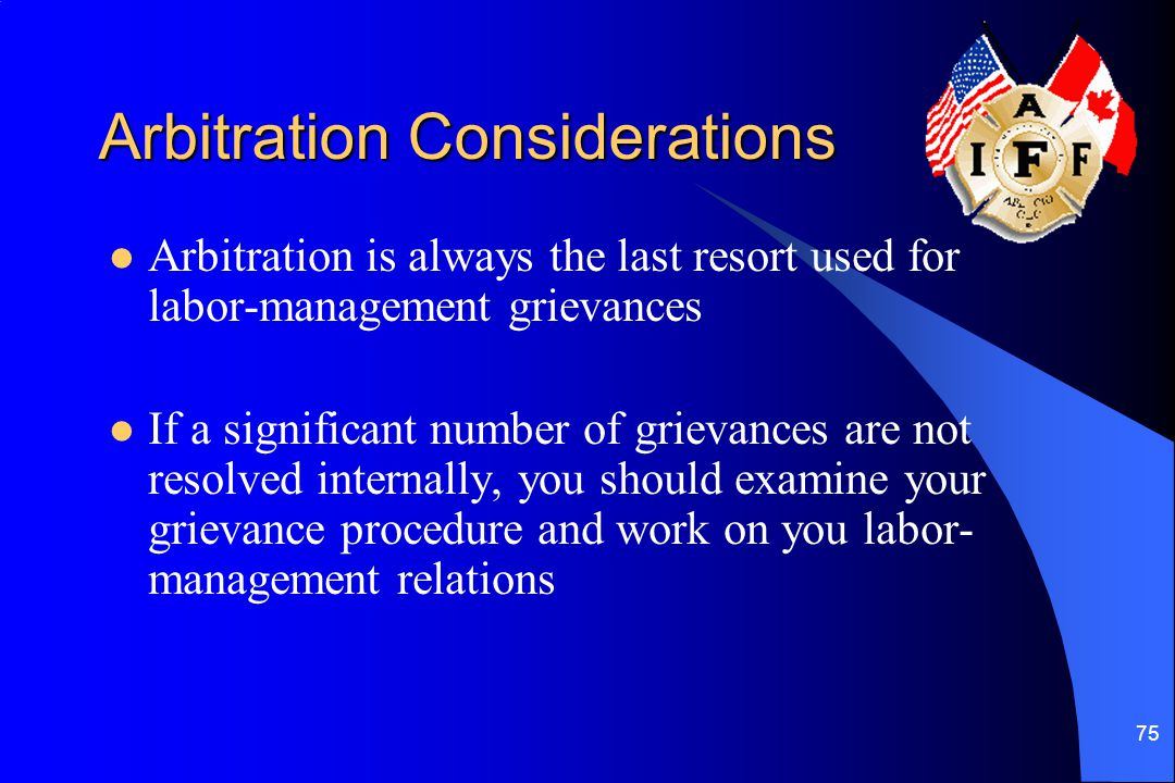 75 Arbitration Considerations Arbitration is always the last resort used for labor-management grievances If a significant number of grievances are not resolved internally, you should examine your grievance procedure and work on you labor- management relations