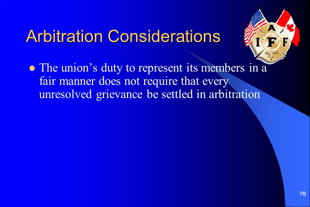 76 Arbitration Considerations The union's duty to represent its members in a fair manner does not require that every unresolved grievance be settled i
