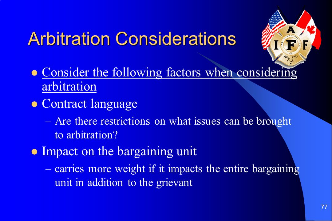 77 Arbitration Considerations Consider the following factors when considering arbitration Contract language –Are there restrictions on what issues can be brought to arbitration.