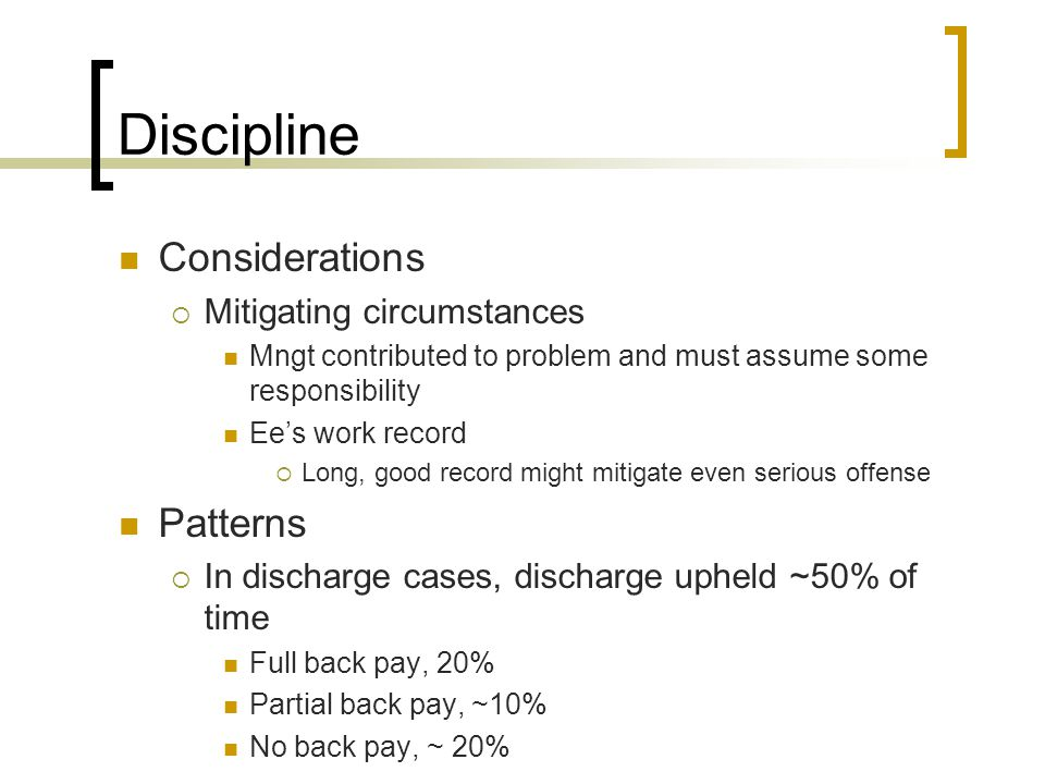 Discipline Considerations  Mitigating circumstances Mngt contributed to problem and must assume some responsibility Ee's work record  Long, good record might mitigate even serious offense Patterns  In discharge cases, discharge upheld ~50% of time Full back pay, 20% Partial back pay, ~10% No back pay, ~ 20%