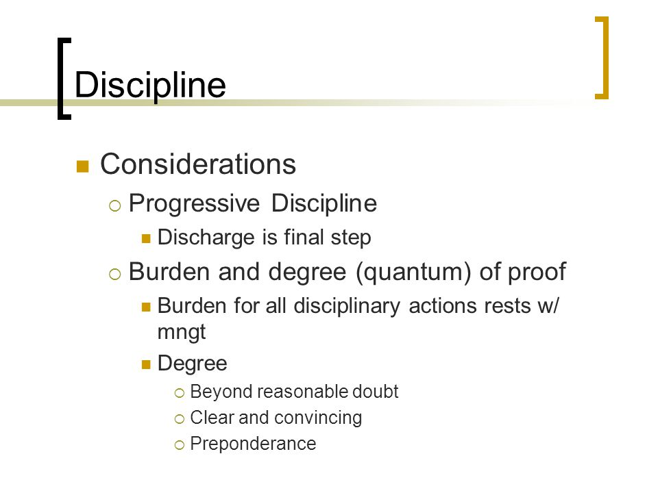 Discipline Considerations  Progressive Discipline Discharge is final step  Burden and degree (quantum) of proof Burden for all disciplinary actions rests w/ mngt Degree  Beyond reasonable doubt  Clear and convincing  Preponderance