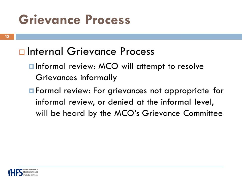 Grievance Process  Internal Grievance Process  Informal review: MCO will attempt to resolve Grievances informally  Formal review: For grievances no