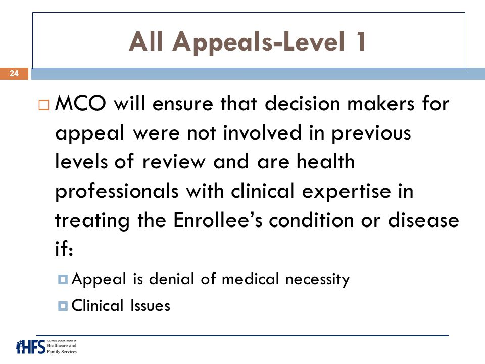 All Appeals-Level 1  MCO will ensure that decision makers for appeal were not involved in previous levels of review and are health professionals with