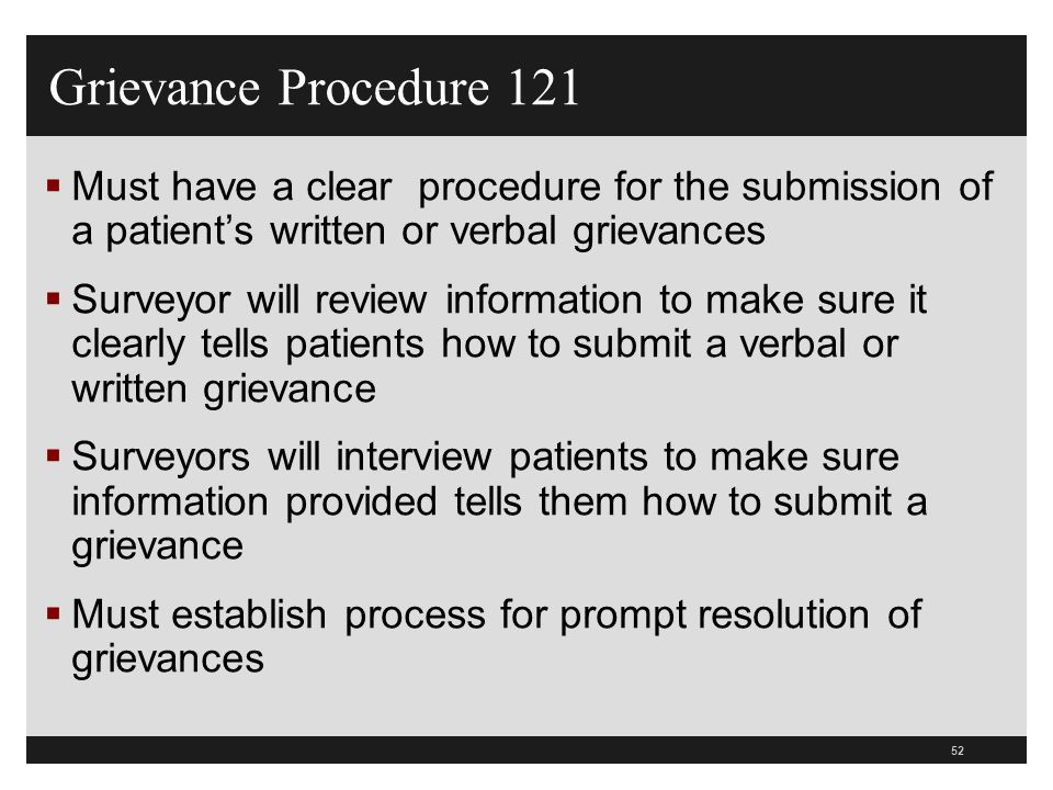 52  Must have a clear procedure for the submission of a patient's written or verbal grievances  Surveyor will review information to make sure it cle