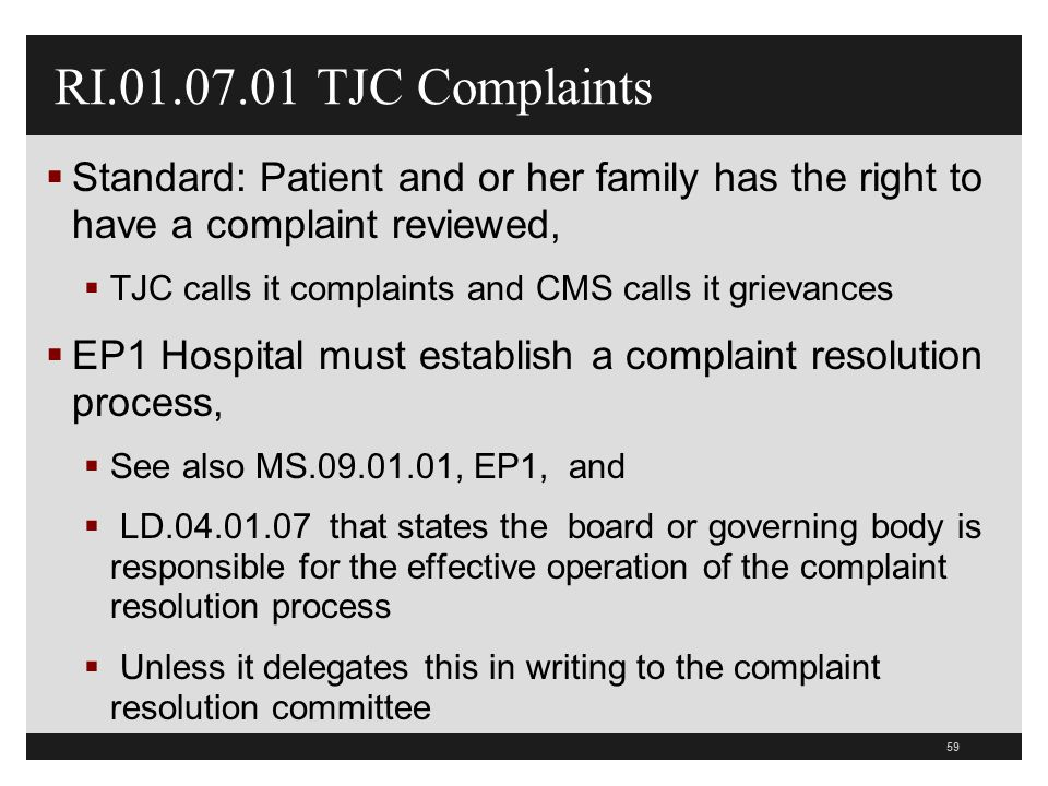 59 RI.01.07.01 TJC Complaints  Standard: Patient and or her family has the right to have a complaint reviewed,  TJC calls it complaints and CMS call