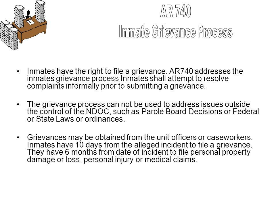 Inmates have the right to file a grievance. AR740 addresses the inmates grievance process Inmates shall attempt to resolve complaints informally prior