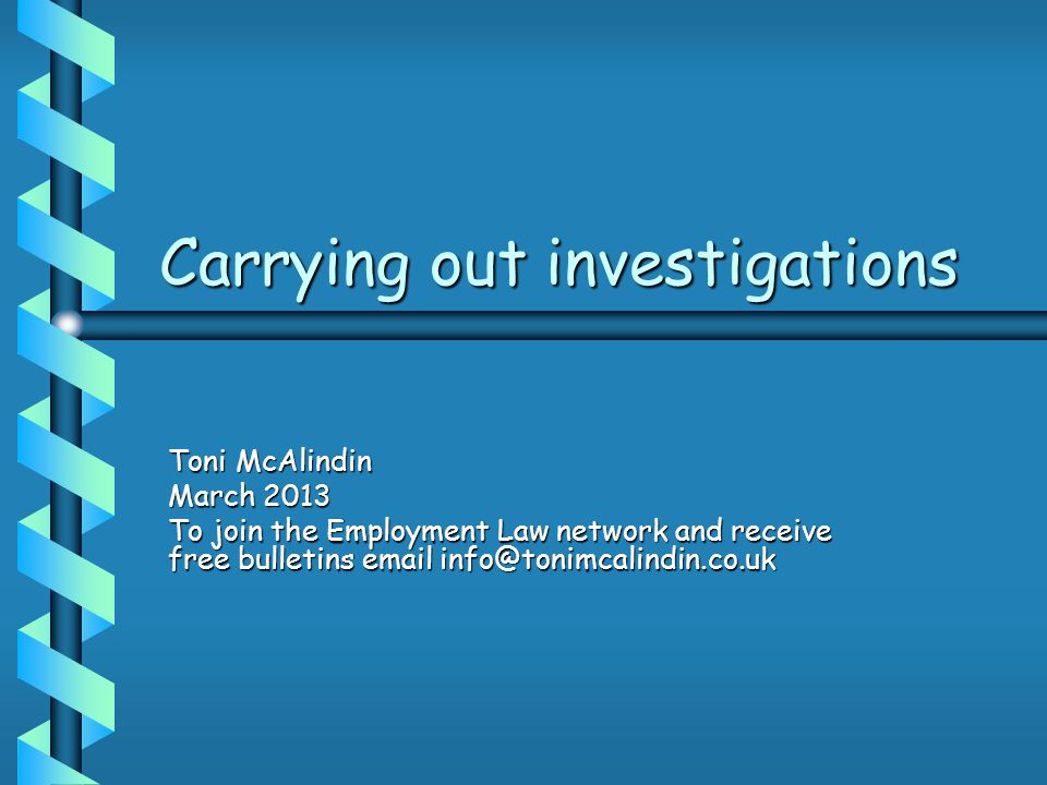 Carrying out investigations Toni McAlindin March 2013 To join the Employment Law network and receive free bulletins email info@tonimcalindin.co.uk