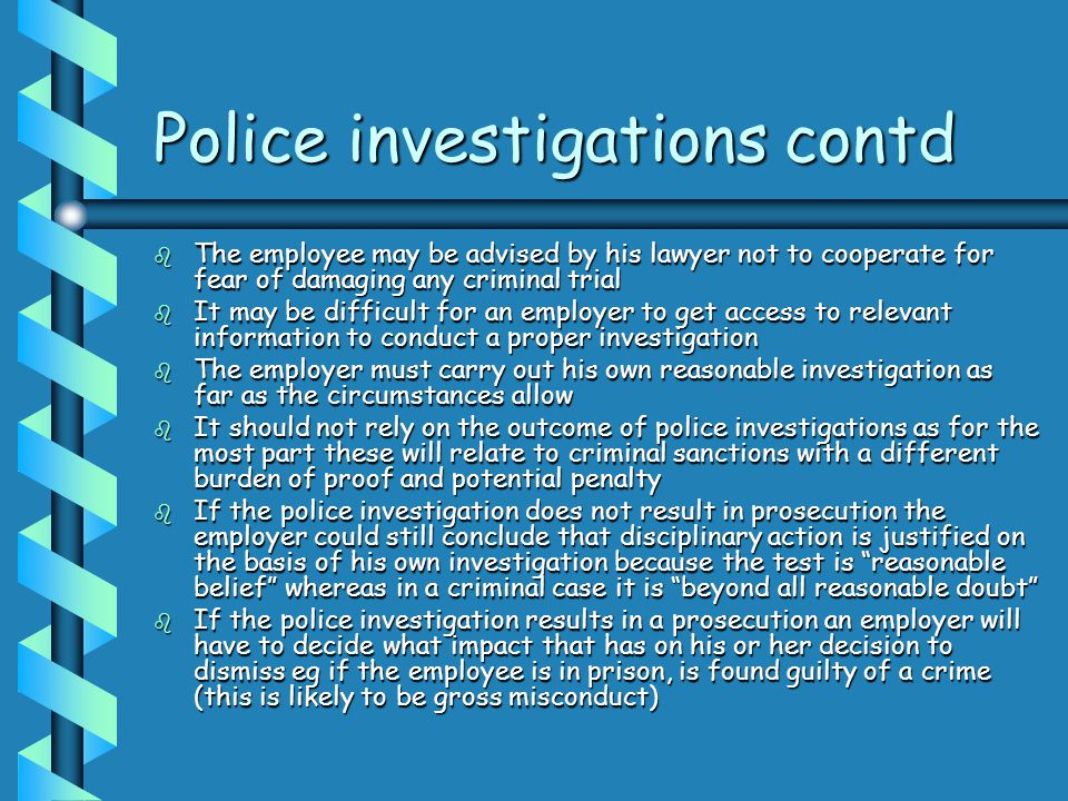 Police investigations contd b The employee may be advised by his lawyer not to cooperate for fear of damaging any criminal trial b It may be difficult