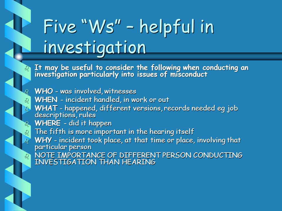 "Five ""Ws"" – helpful in investigation b It may be useful to consider the following when conducting an investigation particularly into issues of miscond"