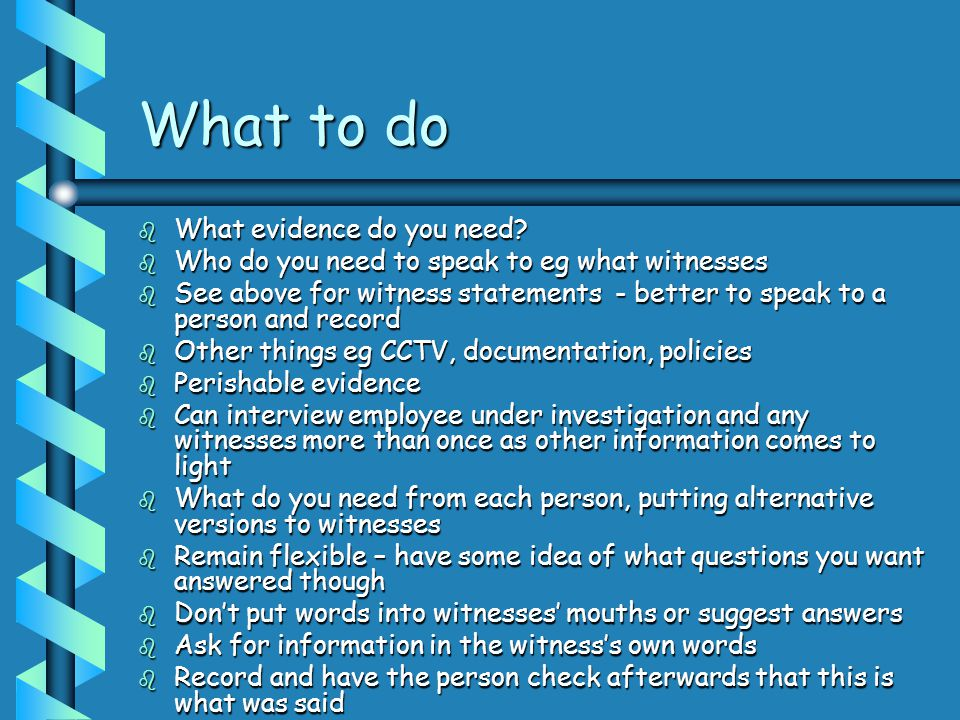 What to do b What evidence do you need? b Who do you need to speak to eg what witnesses b See above for witness statements - better to speak to a pers
