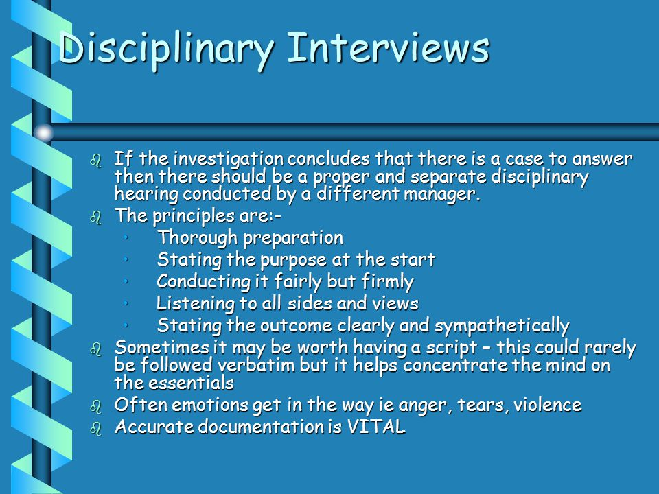 Disciplinary Interviews b If the investigation concludes that there is a case to answer then there should be a proper and separate disciplinary hearin