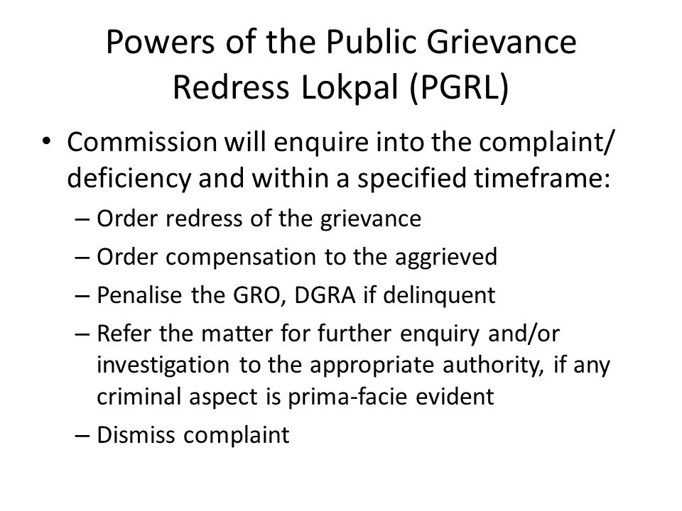 Powers of the Public Grievance Redress Lokpal (PGRL) Commission will enquire into the complaint/ deficiency and within a specified timeframe: – Order redress of the grievance – Order compensation to the aggrieved – Penalise the GRO, DGRA if delinquent – Refer the matter for further enquiry and/or investigation to the appropriate authority, if any criminal aspect is prima-facie evident – Dismiss complaint
