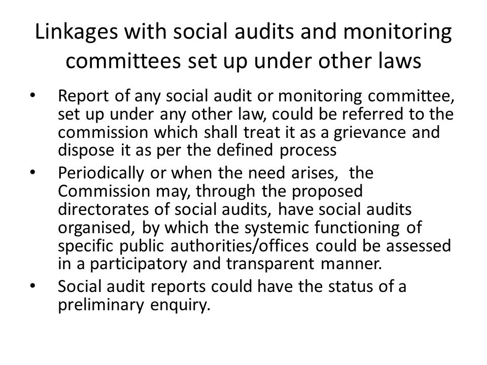 Linkages with social audits and monitoring committees set up under other laws Report of any social audit or monitoring committee, set up under any other law, could be referred to the commission which shall treat it as a grievance and dispose it as per the defined process Periodically or when the need arises, the Commission may, through the proposed directorates of social audits, have social audits organised, by which the systemic functioning of specific public authorities/offices could be assessed in a participatory and transparent manner.