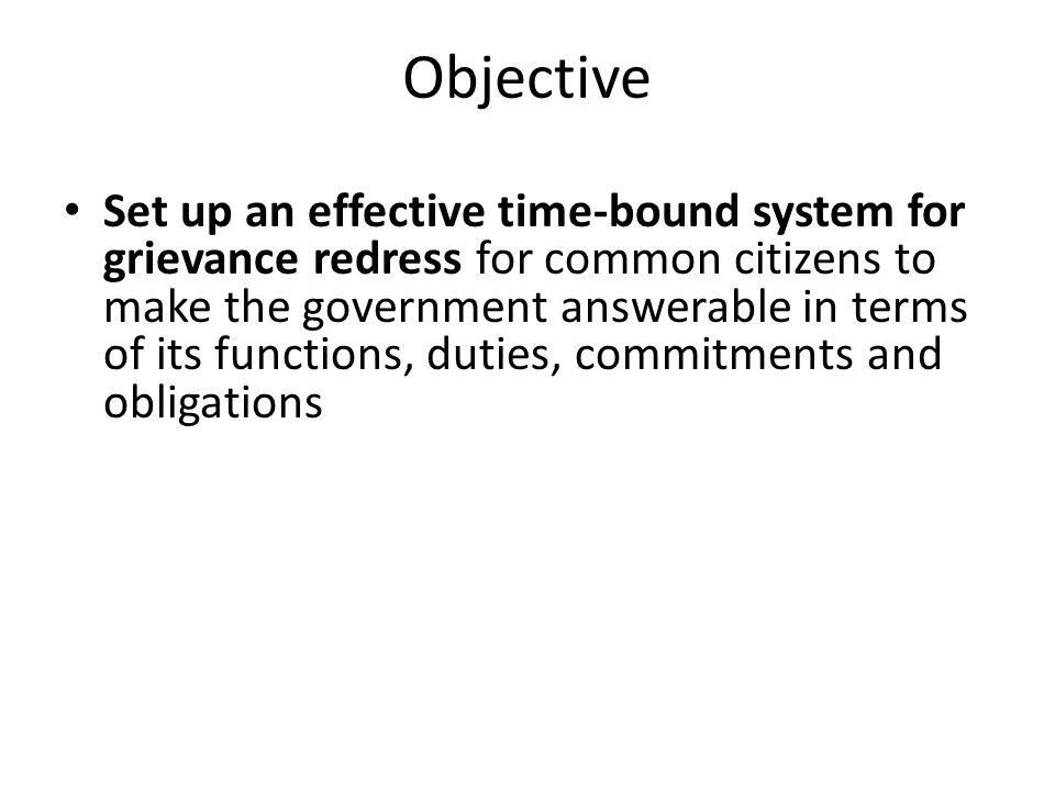Objective Set up an effective time-bound system for grievance redress for common citizens to make the government answerable in terms of its functions, duties, commitments and obligations