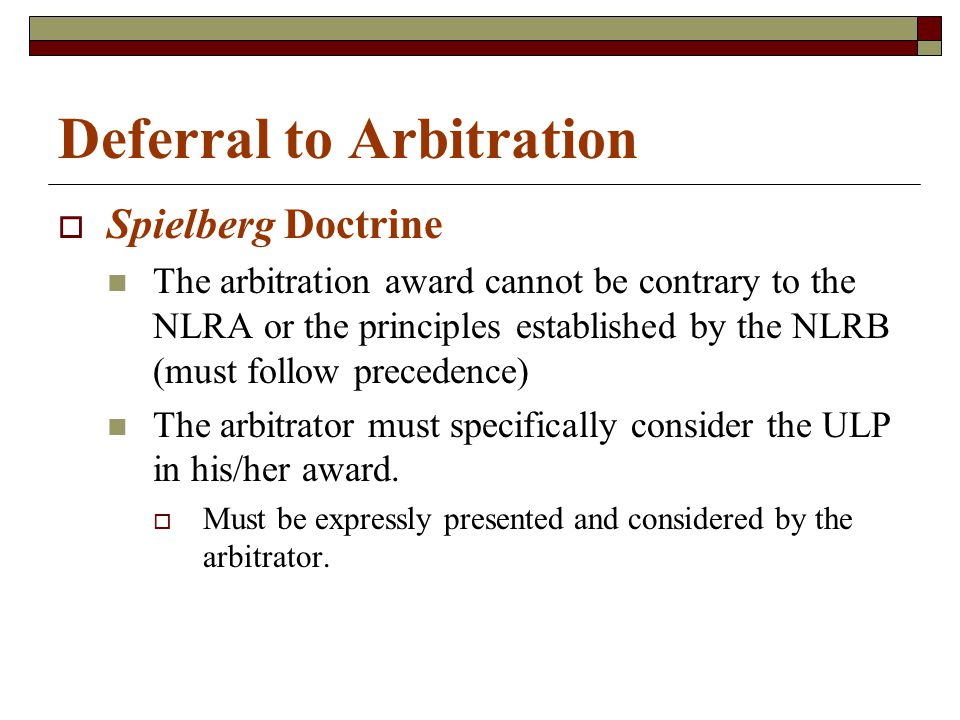 Deferral to Arbitration  Spielberg Doctrine The arbitration award cannot be contrary to the NLRA or the principles established by the NLRB (must follow precedence) The arbitrator must specifically consider the ULP in his/her award.