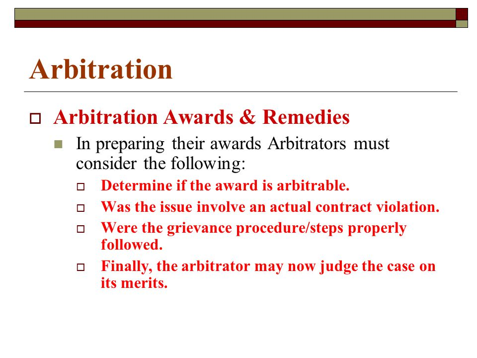 Arbitration  Arbitration Awards & Remedies In preparing their awards Arbitrators must consider the following:  Determine if the award is arbitrable.