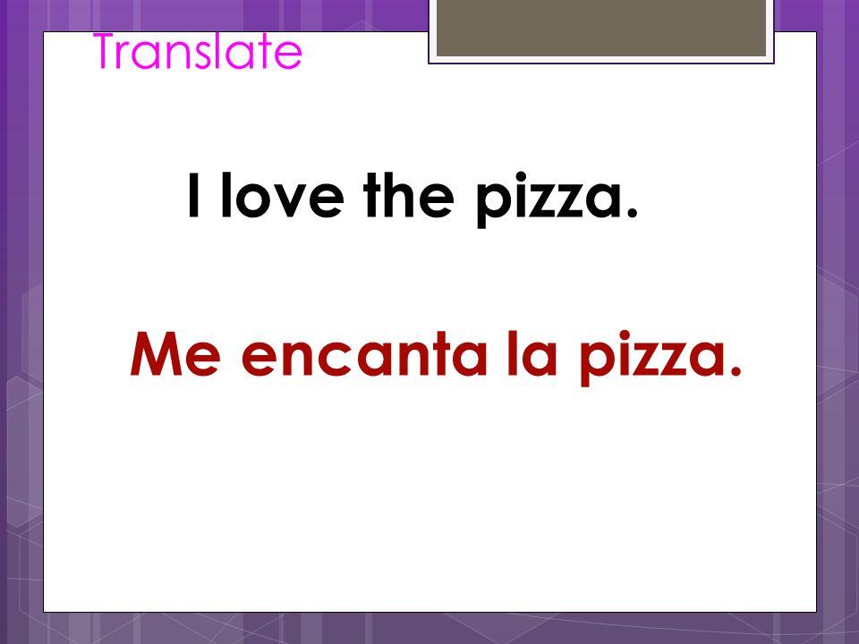 Translate I love the pizza. Me encanta la pizza.