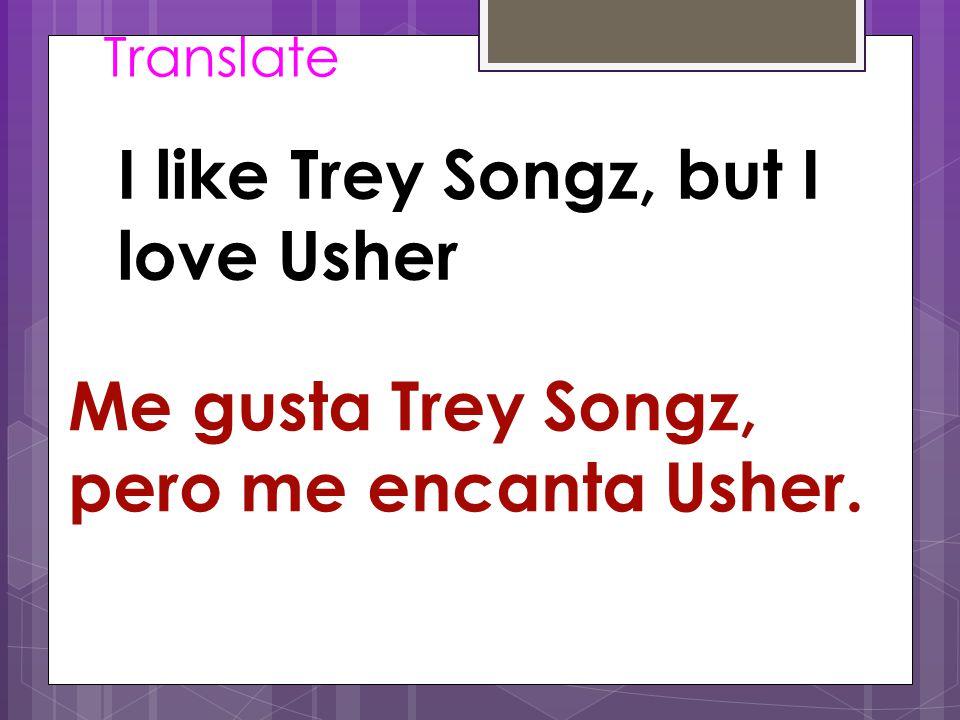 Translate I like Trey Songz, but I love Usher Me gusta Trey Songz, pero me encanta Usher.