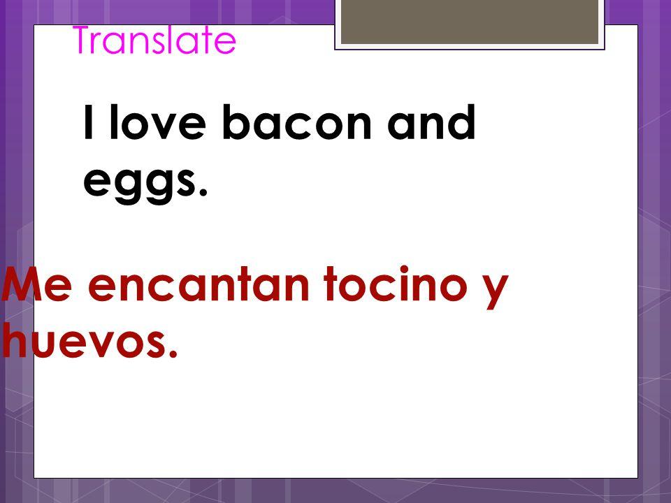 Translate I love bacon and eggs. Me encantan tocino y huevos.