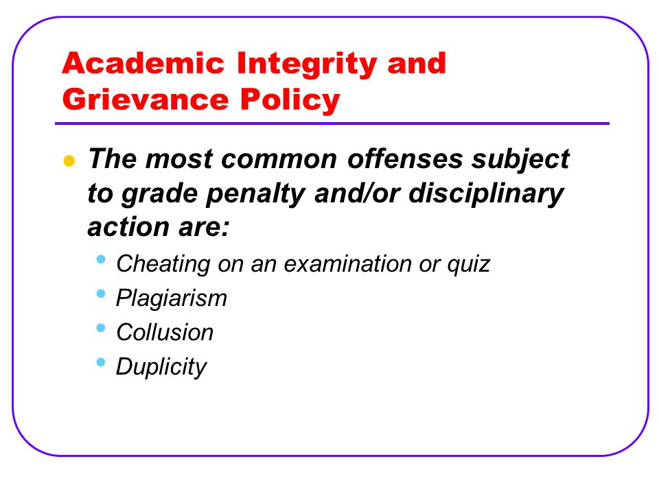 Academic Integrity and Grievance Policy The most common offenses subject to grade penalty and/or disciplinary action are: Cheating on an examination or quiz Plagiarism Collusion Duplicity