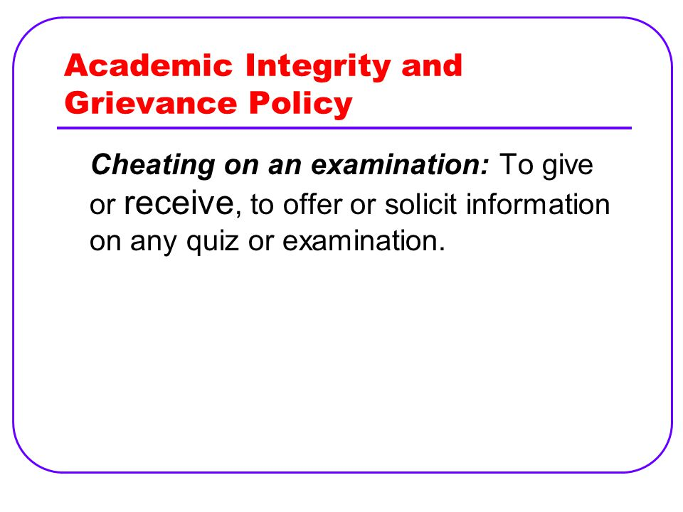 Academic Integrity and Grievance Policy Cheating on an examination: To give or receive, to offer or solicit information on any quiz or examination.