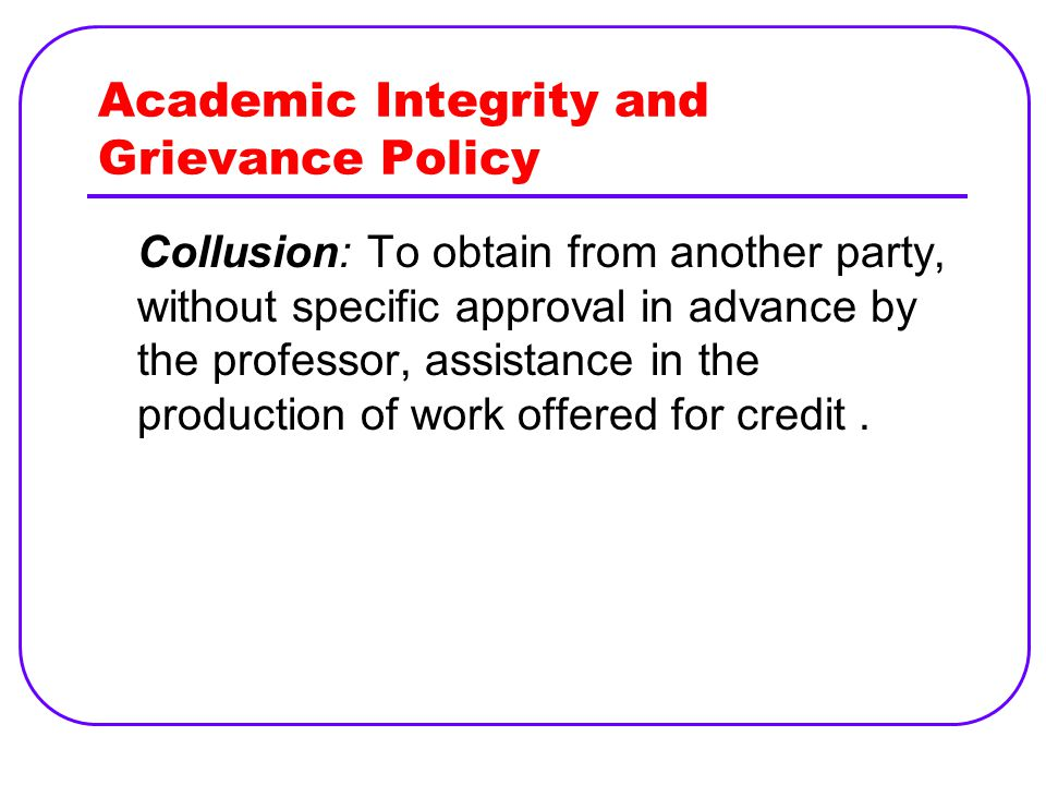 Academic Integrity and Grievance Policy Collusion: To obtain from another party, without specific approval in advance by the professor, assistance in the production of work offered for credit.