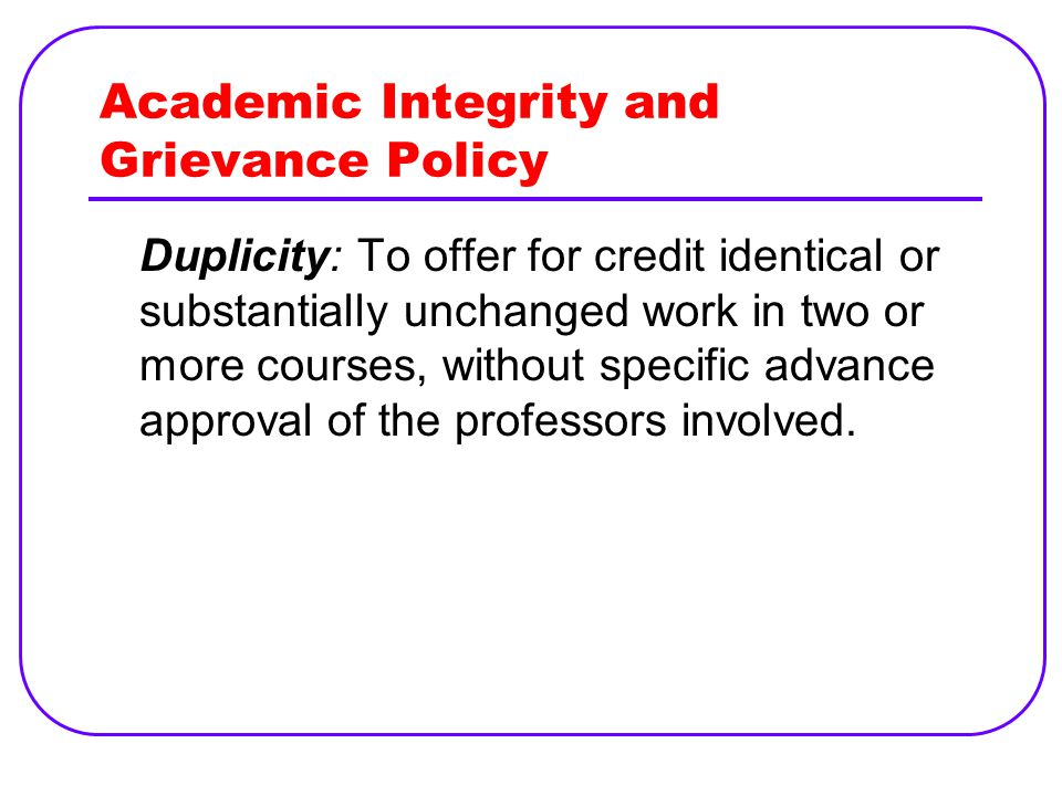 Academic Integrity and Grievance Policy Duplicity: To offer for credit identical or substantially unchanged work in two or more courses, without specific advance approval of the professors involved.