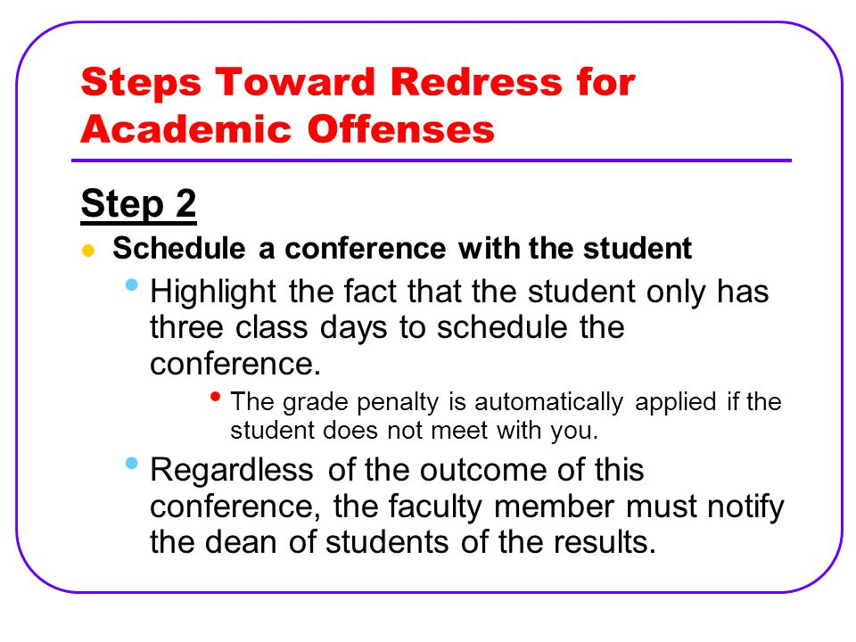 Steps Toward Redress for Academic Offenses Step 2 Schedule a conference with the student Highlight the fact that the student only has three class days to schedule the conference.