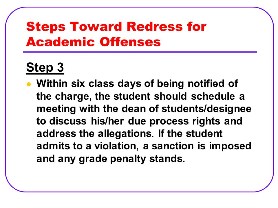 Steps Toward Redress for Academic Offenses Step 3 Within six class days of being notified of the charge, the student should schedule a meeting with the dean of students/designee to discuss his/her due process rights and address the allegations.