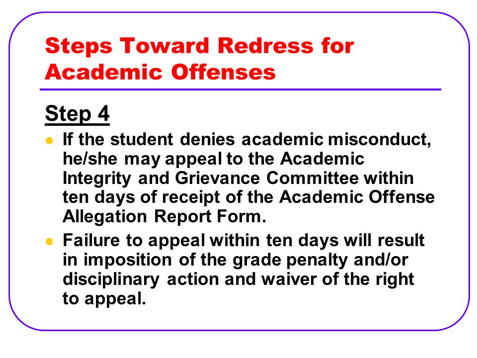 Steps Toward Redress for Academic Offenses Step 4 If the student denies academic misconduct, he/she may appeal to the Academic Integrity and Grievance Committee within ten days of receipt of the Academic Offense Allegation Report Form.
